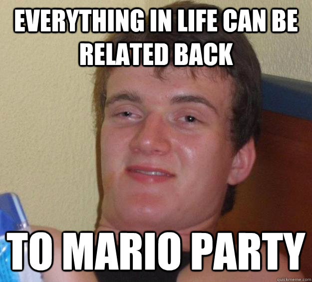 Everything In life can be related back to mario party - Everything In life can be related back to mario party  10 Guy