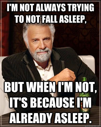 I'm not always trying to not fall asleep, but when I'm not, it's because I'm already asleep. - I'm not always trying to not fall asleep, but when I'm not, it's because I'm already asleep.  The Most Interesting Man In The World