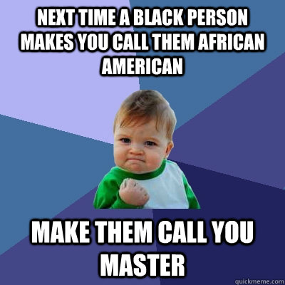 feb1f75c60f462a252fdba17bcd4781765b21bd021174ee25f5ef8d56e19887d next time a black person makes you call them african american make,African American Memes