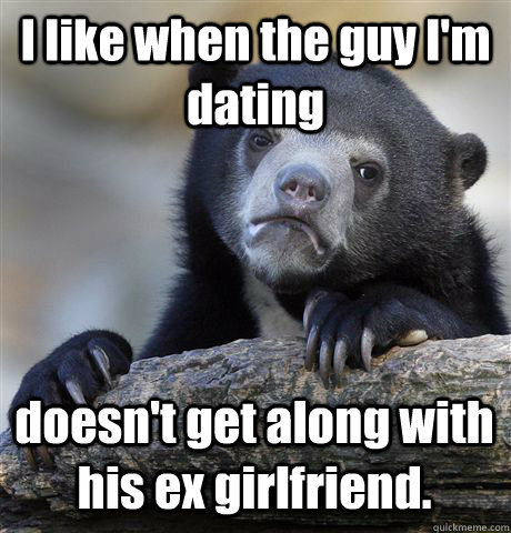 I like when the guy I'm dating doesn't get along with his ex girlfriend. - I like when the guy I'm dating doesn't get along with his ex girlfriend.  Confession Bear