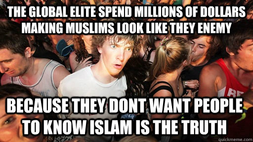 the global elite spend millions of dollars making muslims look like they enemy because they dont want people to know islam is the truth - the global elite spend millions of dollars making muslims look like they enemy because they dont want people to know islam is the truth  Sudden Clarity Clarence