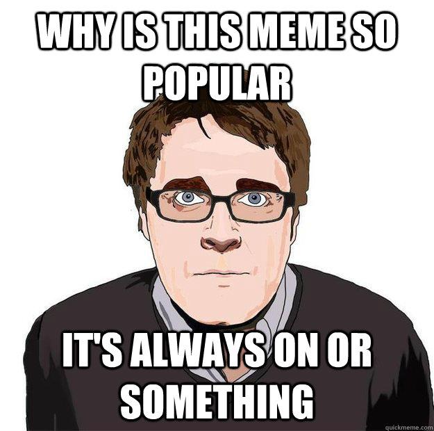 feb69c9b519a8b84bd09634f527f7c32c9970e7b5c55fbb96c5ef0dba33da66a always online adam orth memes quickmeme,Its Always Something Meme