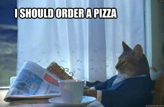 I should order a pizza - I should order a pizza  Sophisticated Cat