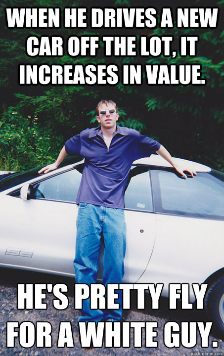 When he drives a new car off the lot, it increases in value. He's pretty fly for a white guy.