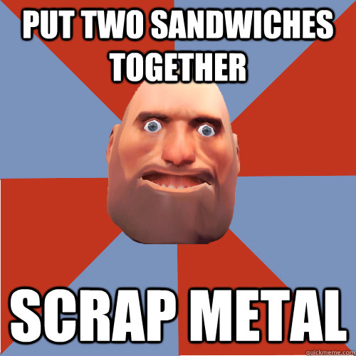 Put two sandwiches together Scrap metal - Put two sandwiches together Scrap metal  TF2 Logic