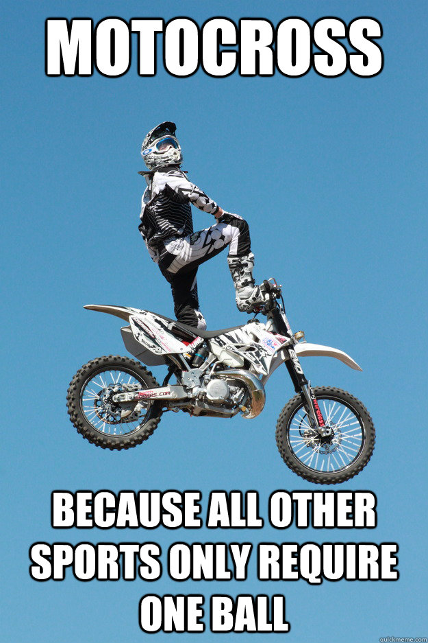 febbfd60ac9ec0b4922859f2e0e8aa3f79af55250804a5f786e7dd397065b4ba motocross because all other sports only require one ball