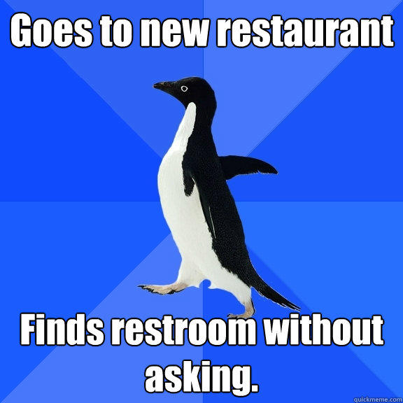 Goes to new restaurant Finds restroom without asking.  - Goes to new restaurant Finds restroom without asking.   Socially Awkward Penguin