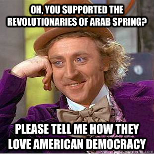 Oh, you supported the revolutionaries of arab spring? Please tell me how they love american democracy - Oh, you supported the revolutionaries of arab spring? Please tell me how they love american democracy  Condescending Wonka