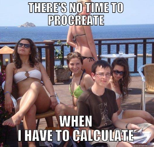 THERE'S NO TIME TO PROCREATE WHEN I HAVE TO CALCULATE Priority Peter