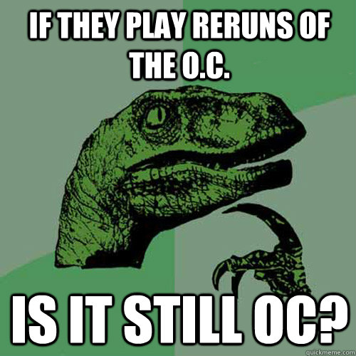 If they play reruns of the O.C. is it still OC? - If they play reruns of the O.C. is it still OC?  Philosoraptor