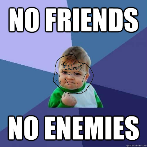 No Friends No enemies - No Friends No enemies  Forever Alone Success Kid