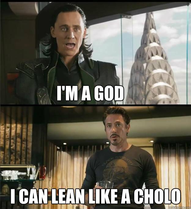 I'm a god I can lean like a cholo  The Avengers