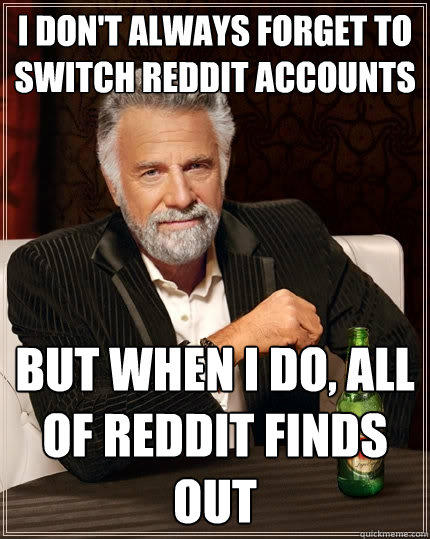 I don't always forget to switch reddit accounts  But when I do, all of reddit finds out - I don't always forget to switch reddit accounts  But when I do, all of reddit finds out  The Most Interesting Man In The World