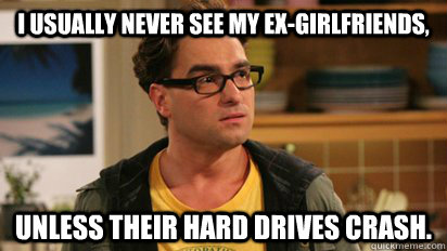 I usually never see my ex-girlfriends,  unless their hard drives crash. - I usually never see my ex-girlfriends,  unless their hard drives crash.  Nerdworld Problems