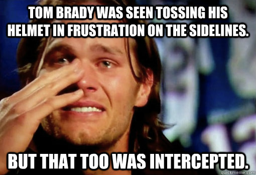Tom Brady was seen tossing his helmet in frustration on the sidelines. But that too was intercepted. - Tom Brady was seen tossing his helmet in frustration on the sidelines. But that too was intercepted.  Crying Tom Brady