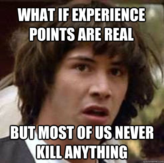 What if Experience Points are real but most of us never kill anything - What if Experience Points are real but most of us never kill anything  conspiracy keanu