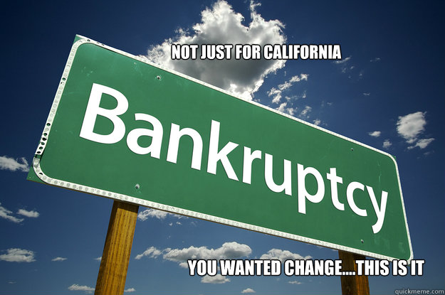 Not just for California you wanted change....this is it - Not just for California you wanted change....this is it  BANKRUPT