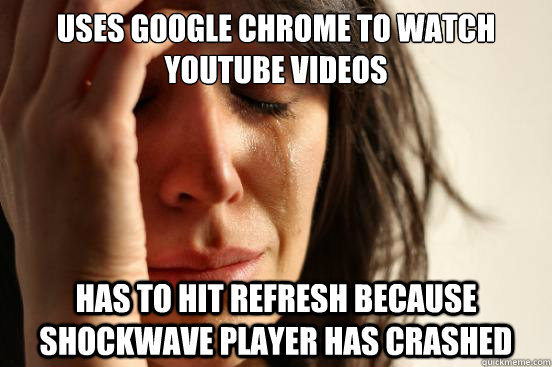 Uses google chrome to watch youtube videos Has to hit refresh because shockwave player has crashed - Uses google chrome to watch youtube videos Has to hit refresh because shockwave player has crashed  First World Problems