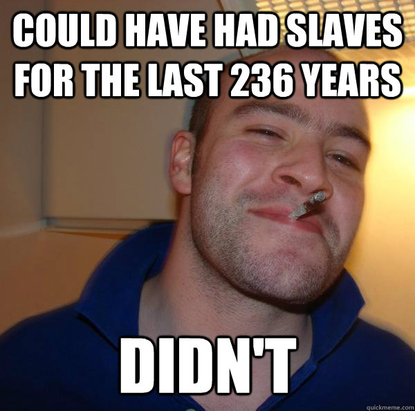 Could have had slaves for the last 236 years didn't - Could have had slaves for the last 236 years didn't  Misc
