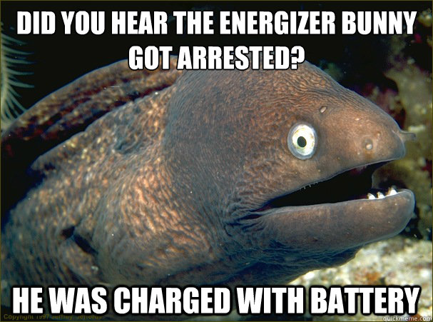 Did you hear the energizer bunny got arrested? He was charged with battery - Did you hear the energizer bunny got arrested? He was charged with battery  Bad Joke Eel