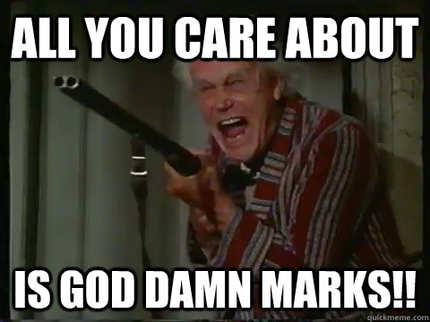 All you care about  Is god damn marks!!  Crazy old man with a shotgun