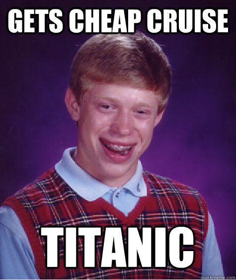 Gets Cheap Cruise  Titanic - Gets Cheap Cruise  Titanic  Bad Luck Brian