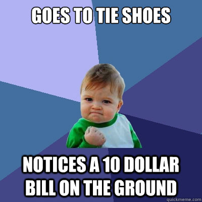 Goes To Tie Shoes Notices a 10 dollar bill on the ground - Goes To Tie Shoes Notices a 10 dollar bill on the ground  Success Kid