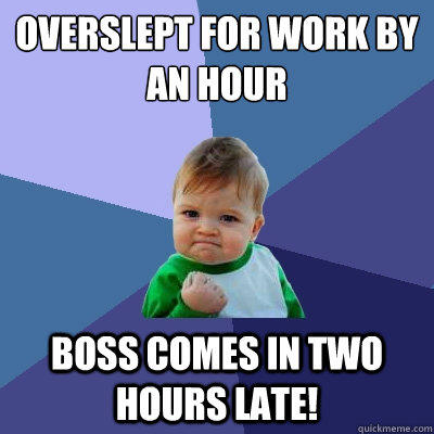 Overslept for work by an hour Boss comes in two hours late! - Overslept for work by an hour Boss comes in two hours late!  Success Kid