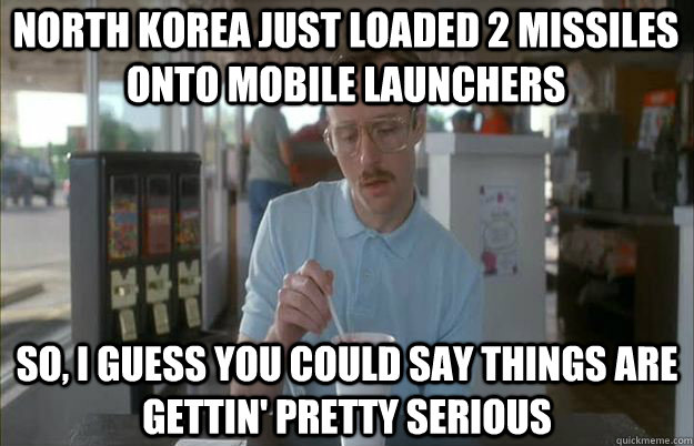 NORTH KOREA JUST LOADED 2 MISSILES ONTO MOBILE LAUNCHERS So, I guess you could say things are gettin' pretty serious