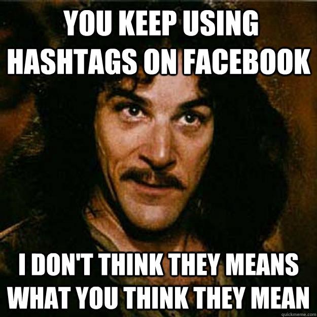 You keep using hashtags on facebook I don't think they means what you think they mean  Inigo Montoya