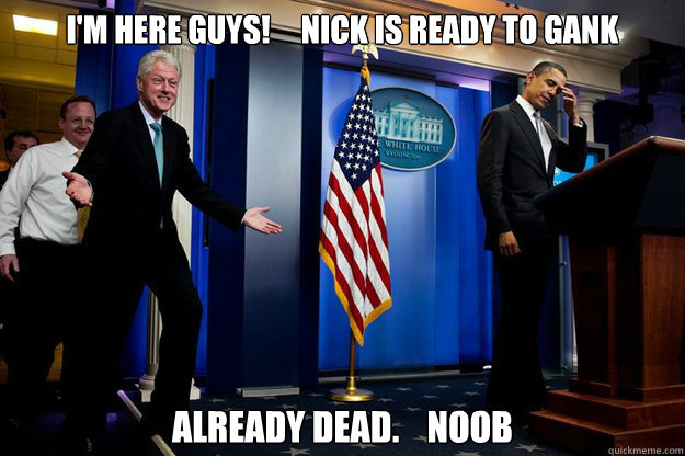 I'm here guys!     Nick is ready to gank Already dead.    Noob - I'm here guys!     Nick is ready to gank Already dead.    Noob  Inappropriate Timing Bill Clinton