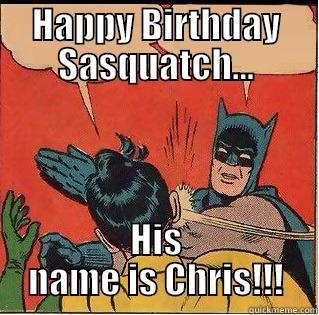 Happy Birthday!! - HAPPY BIRTHDAY SASQUATCH... HIS NAME IS CHRIS!!! Slappin Batman