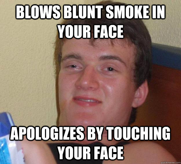 Blows blunt smoke in your face apologizes by touching your face - Blows blunt smoke in your face apologizes by touching your face  10 Guy