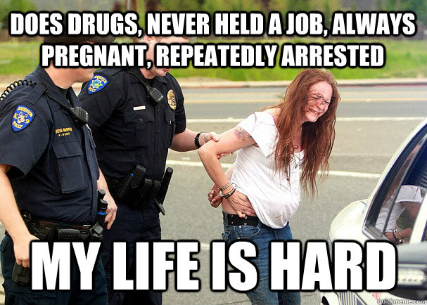 does drugs, never held a job, always pregnant, repeatedly arrested my life is hard