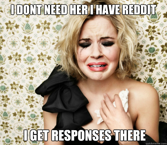 I dont need her i have reddit  i get responses there