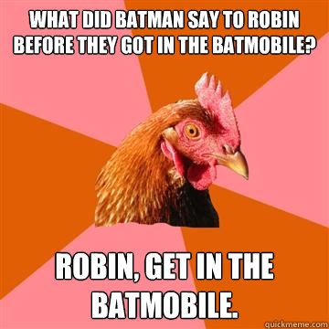 What did Batman say to Robin before they got in the Batmobile? Robin, get in the Batmobile. - What did Batman say to Robin before they got in the Batmobile? Robin, get in the Batmobile.  Anti-Joke Chicken