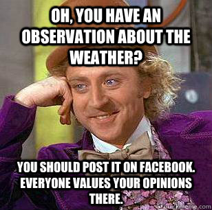 Oh, you have an observation about the weather? you should post it on facebook. everyone values your opinions there.  Condescending Wonka