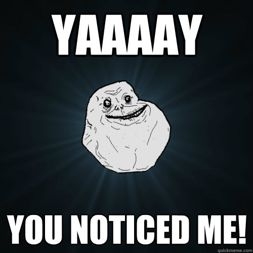 YAAAAY YOu noticed me!  - YAAAAY YOu noticed me!   Forever Alone