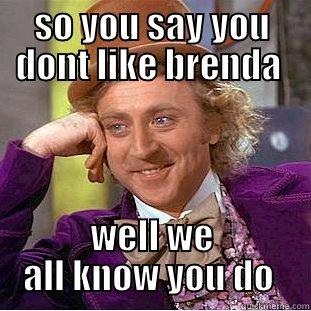 SO YOU SAY YOU DONT LIKE BRENDA  WELL WE ALL KNOW YOU DO  Creepy Wonka