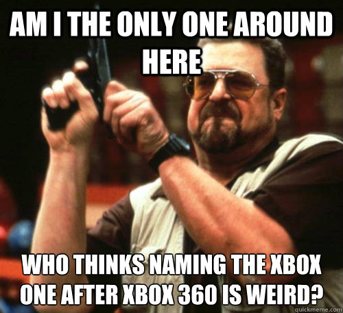 Am i the only one around here Who thinks naming the xbox one after xbox 360 is weird? - Am i the only one around here Who thinks naming the xbox one after xbox 360 is weird?  Am I The Only One Around Here