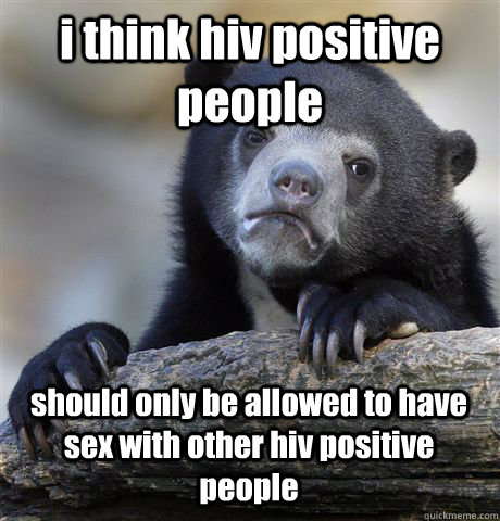 i think hiv positive people  should only be allowed to have sex with other hiv positive people - i think hiv positive people  should only be allowed to have sex with other hiv positive people  Confession Bear