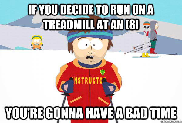If you decide to run on a treadmill at an [8] You're gonna have a bad time - If you decide to run on a treadmill at an [8] You're gonna have a bad time  Super Cool Ski Instructor