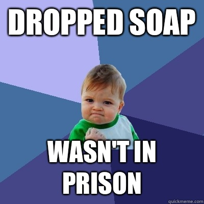 Dropped soap Wasn't in prison  - Dropped soap Wasn't in prison   Success Kid