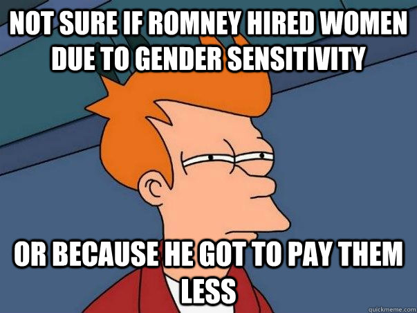 Not sure if Romney hired women due to gender sensitivity  Or because he got to pay them less - Not sure if Romney hired women due to gender sensitivity  Or because he got to pay them less  Not sure Fry