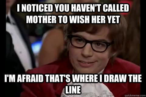 I noticed you haven't called mother to wish her yet i'm afraid that's where i draw the line - I noticed you haven't called mother to wish her yet i'm afraid that's where i draw the line  Dangerously - Austin Powers