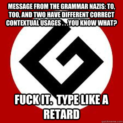 Message from the Grammar Nazis: to, too, and two have different correct contextual usages . . .you know what? fuck it.  type like a retard