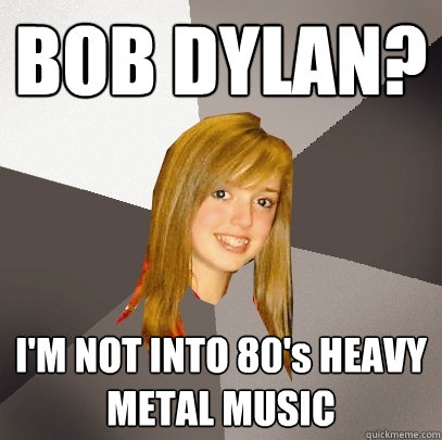 BOB DYLAN? I'M NOT INTO 80's HEAVY METAL MUSIC - BOB DYLAN? I'M NOT INTO 80's HEAVY METAL MUSIC  Musically Oblivious 8th Grader