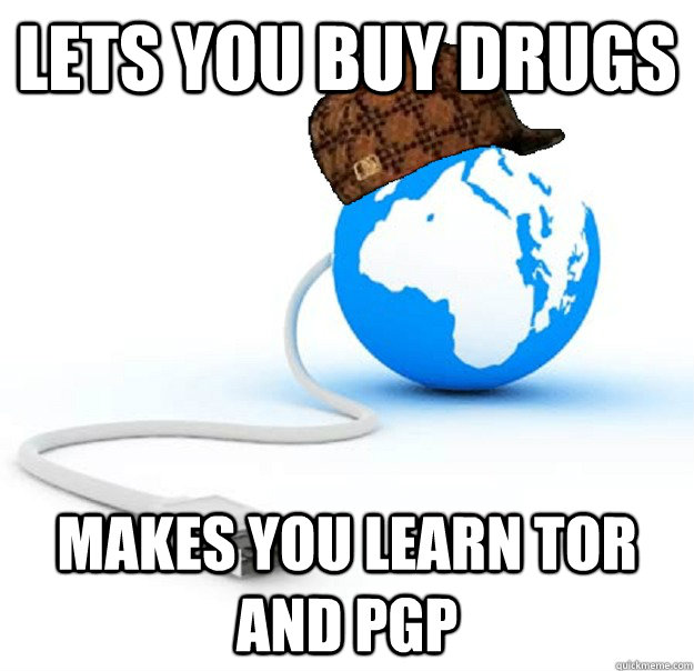 lets you buy drugs makes you learn tor and pgp - lets you buy drugs makes you learn tor and pgp  Scumbag Internet