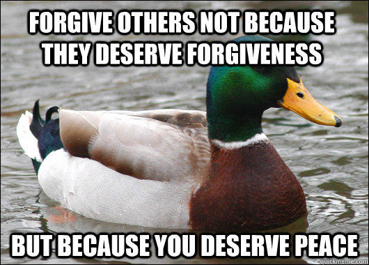 Forgive others not because they deserve forgiveness  but because you deserve peace - Forgive others not because they deserve forgiveness  but because you deserve peace  Actual Advice Mallard