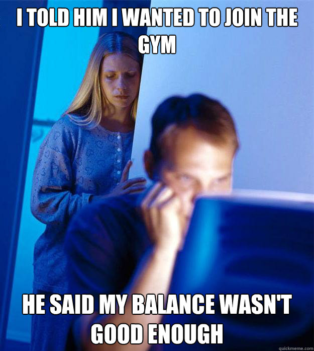 I told him I wanted to join the gym He said my balance wasn't good enough - I told him I wanted to join the gym He said my balance wasn't good enough  Redditors Wife